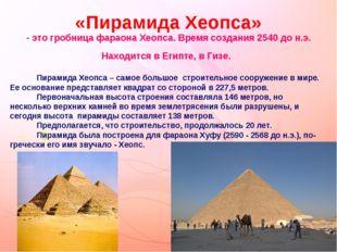 «Пирамида Хеопса» - это гробница фараона Хеопса. Время создания 2540 до н.э.