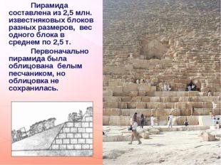 Пирамида составлена из 2,5 млн. известняковых блоков разных размеров, вес одн