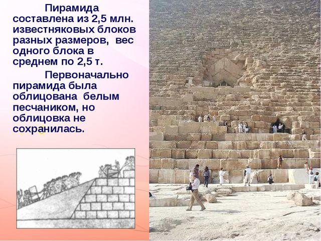 Пирамида составлена из 2,5 млн. известняковых блоков разных размеров, вес одн...