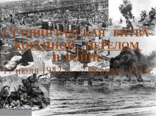 СТАЛИНГРАДСКАЯ БИТВА-КОРЕННОЙ ПЕРЕЛОМ В ВОЙНЕ 17 июля 1942 г. – 2 февраля 194
