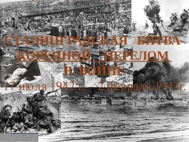 СТАЛИНГРАДСКАЯ БИТВА-КОРЕННОЙ ПЕРЕЛОМ В ВОЙНЕ 17 июля 1942 г. – 2 февраля 194...