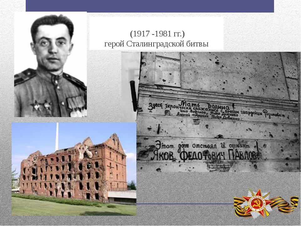Я́ковФедо́товичПа́влов (1917 -1981гг.) герой Сталинградской битвы