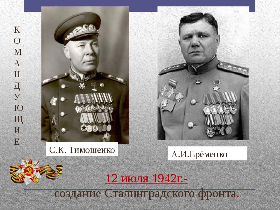 12 июля 1942г.- создание Сталинградского фронта. К О М А Н Д У Ю Щ И Е С.К....