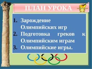 ПЛАН УРОКА Зарождение Олимпийских игр Подготовка греков к Олимпийским играм