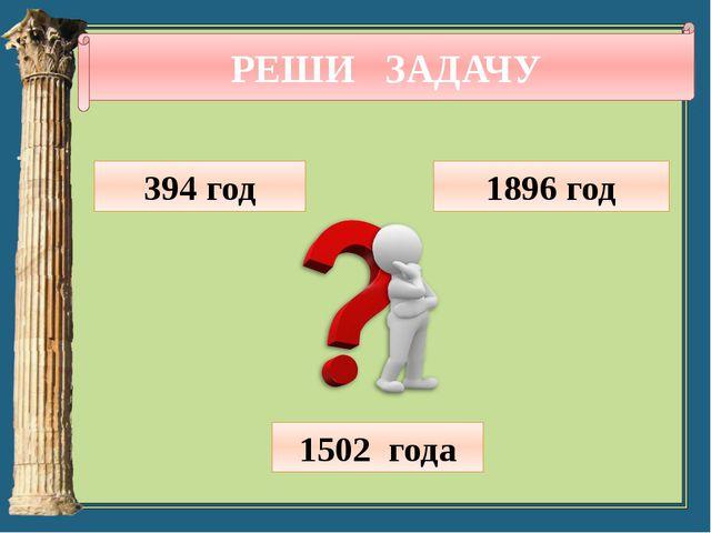 РЕШИ ЗАДАЧУ 394 год 1896 год 1502 года