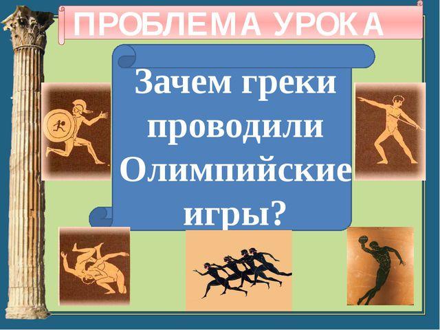 ПРОБЛЕМА УРОКА Зачем греки проводили Олимпийские игры?
