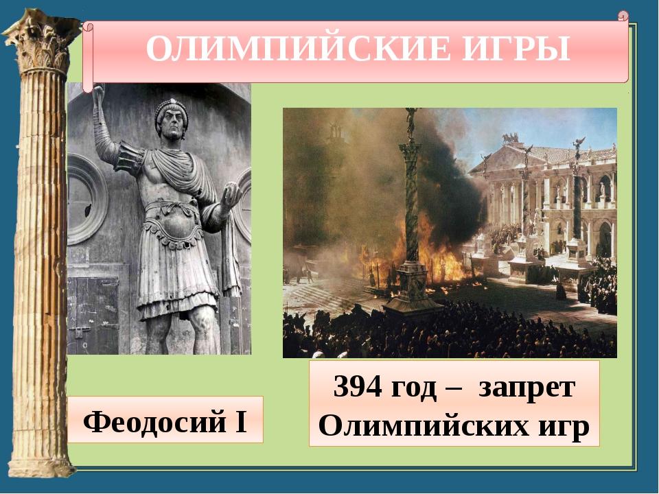 Феодосий I 394 год – запрет Олимпийских игр ОЛИМПИЙСКИЕ ИГРЫ