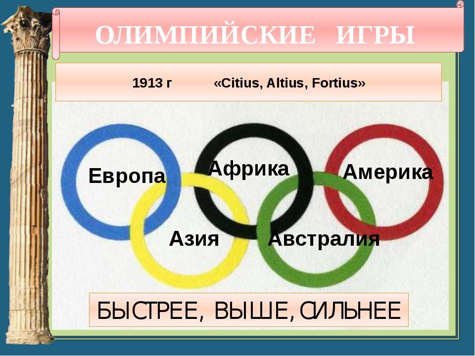 ОЛИМПИЙСКИЕ ИГРЫ 1913 г «Citius, Altius, Fortius» Европа Африка Америка Азия...