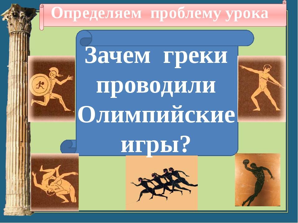 Определяем проблему урока Зачем греки проводили Олимпийские игры?