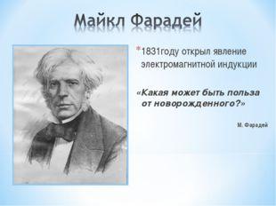 1831году открыл явление электромагнитной индукции «Какая может быть польза от