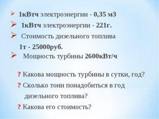 1кВтч электроэнергии - 0,35 м3 1кВтч электроэнергии - 221г. Стоимость дизель