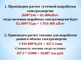 1. Произведем расчет суточной выработки электроэнергии 2600*24ч = 62.400кВтч