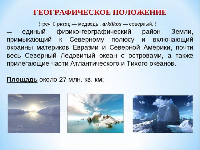 ГЕОГРАФИЧЕСКОЕ ПОЛОЖЕНИЕ А́рктика (греч. ἄρκτος — медведь , arktikos — север...