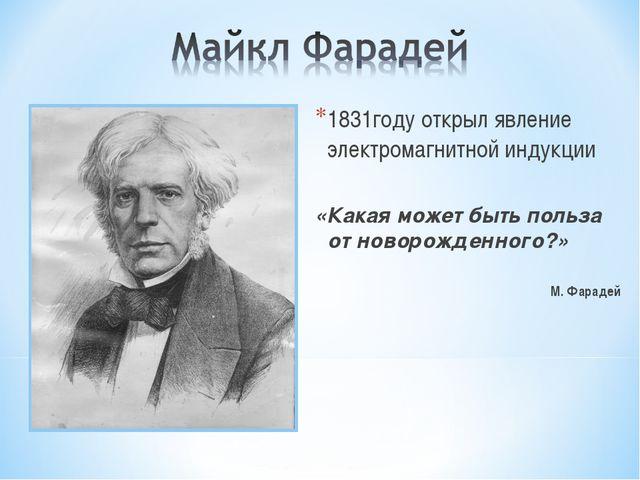 1831году открыл явление электромагнитной индукции «Какая может быть польза от...