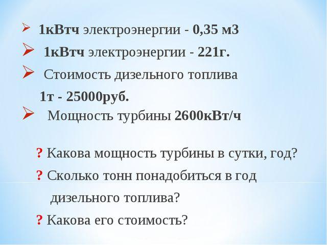 1кВтч электроэнергии - 0,35 м3 1кВтч электроэнергии - 221г. Стоимость дизель...