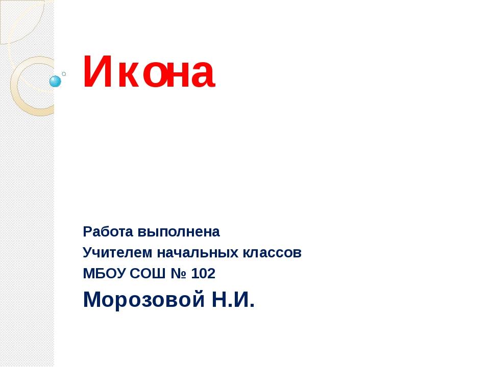Икона Работа выполнена Учителем начальных классов МБОУ СОШ № 102 Морозовой Н.И.
