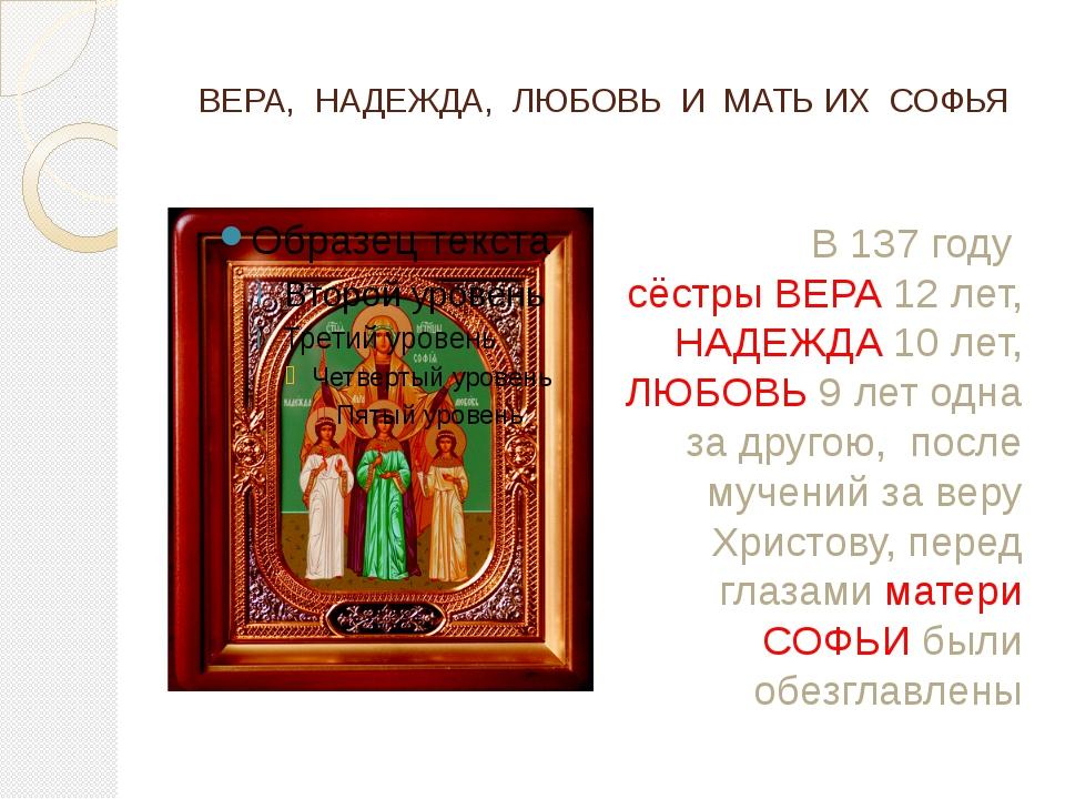ВЕРА, НАДЕЖДА, ЛЮБОВЬ И МАТЬ ИХ СОФЬЯ В 137 году сёстры ВЕРА 12 лет, НАДЕЖДА...