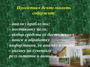Проектная деятельность содержит: - анализ проблемы; - постановку цели; - выбо