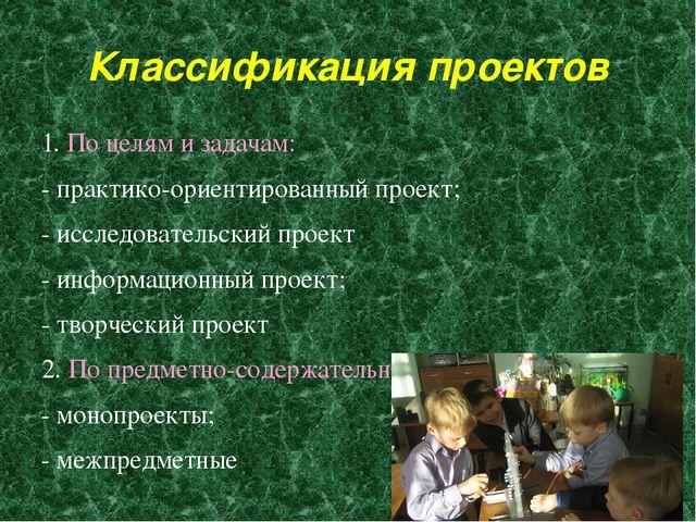 Классификация проектов 1. По целям и задачам: - практико-ориентированный прое...