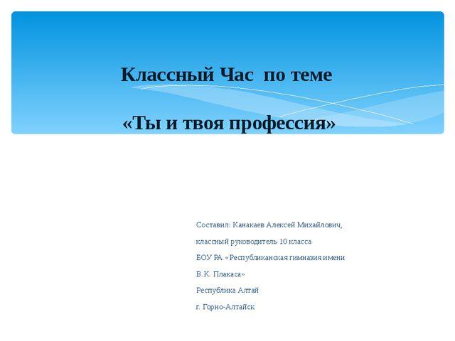 Составил: Канакаев Алексей Михайлович, классный руководитель 10 класса БОУ РА...