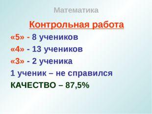 Математика Контрольная работа «5» - 8 учеников «4» - 13 учеников «3» - 2 учен