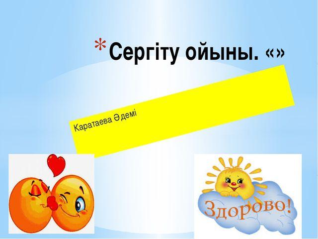 Каратаева Әдемі Сергіту ойыны. «»