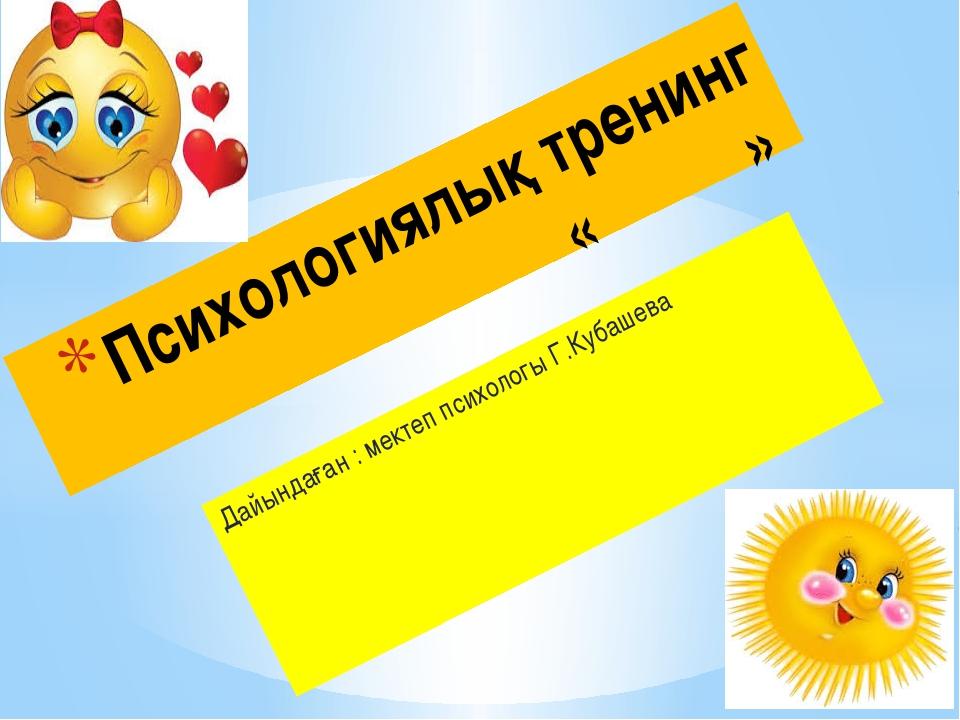 Дайындаған : мектеп психологы Г.Кубашева Психологиялық тренинг « »