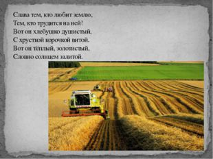 Слава тем, кто любит землю, Тем, кто трудится на ней! Вот он хлебушко душисты