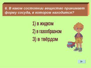6. В каком состоянии вещество принимает форму сосуда, в котором находится?