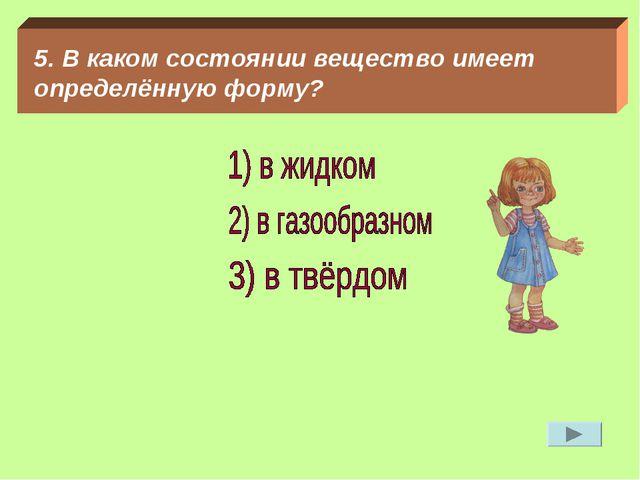5. В каком состоянии вещество имеет определённую форму?
