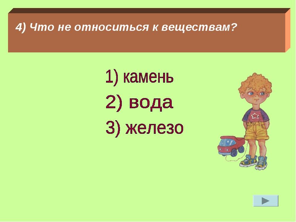 4) Что не относиться к веществам?