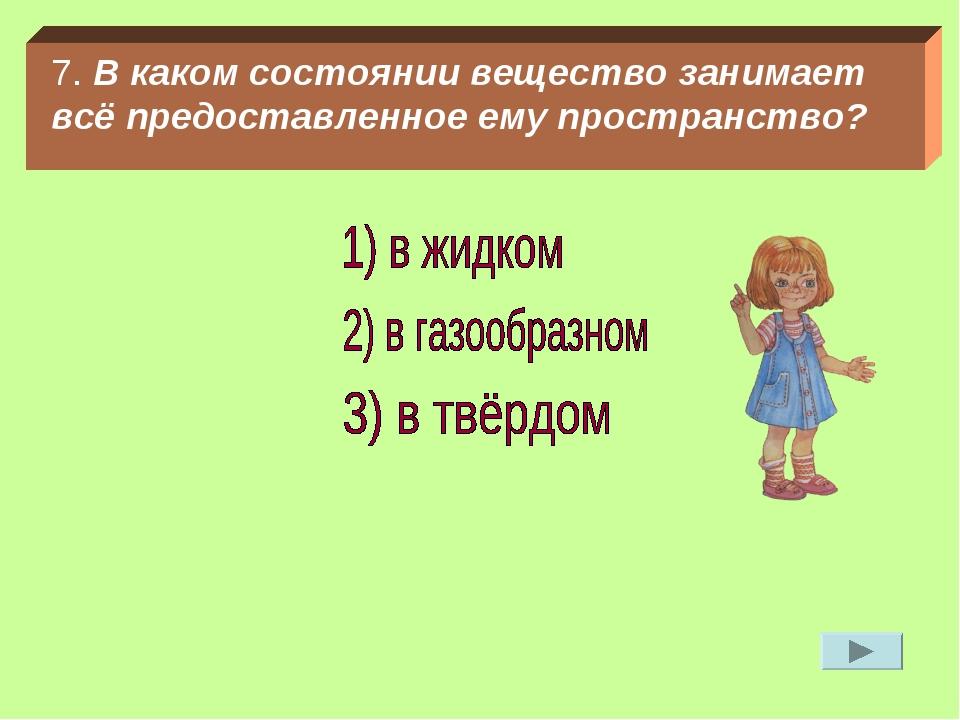7. В каком состоянии вещество занимает всё предоставленное ему пространство?