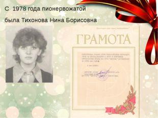 С 1978 года пионервожатой была Тихонова Нина Борисовна