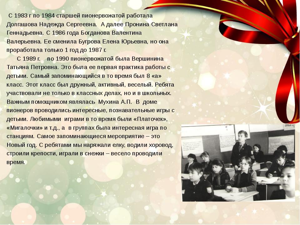 С 1983 г по 1984 старшей пионервожатой работала Долгашова Надежда Сергеевна....