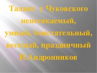 Талант у Чуковского неиссякаемый, умный, блистательный, веселый, праздничный