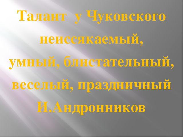 Талант у Чуковского неиссякаемый, умный, блистательный, веселый, праздничный...