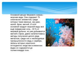 Основной ресурс Мирового океана - морская вода. Она содержит 75 химических эл