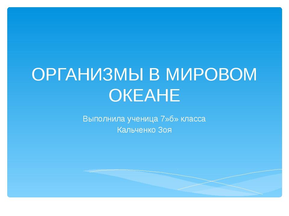 ОРГАНИЗМЫ В МИРОВОМ ОКЕАНЕ Выполнила ученица 7»б» класса Кальченко Зоя