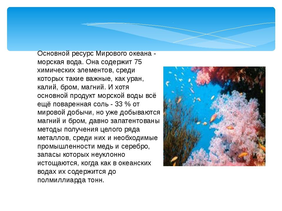 Основной ресурс Мирового океана - морская вода. Она содержит 75 химических эл...
