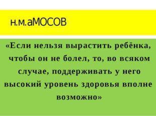 н.м.аМОСОВ «Если нельзя вырастить ребёнка, чтобы он не болел, то, во всяко
