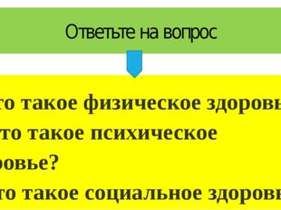 Ответьте на вопрос 1.Что такое физическое здоровье? 2. Что такое психическое