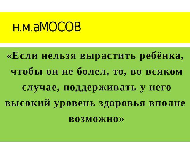 н.м.аМОСОВ «Если нельзя вырастить ребёнка, чтобы он не болел, то, во всяко...