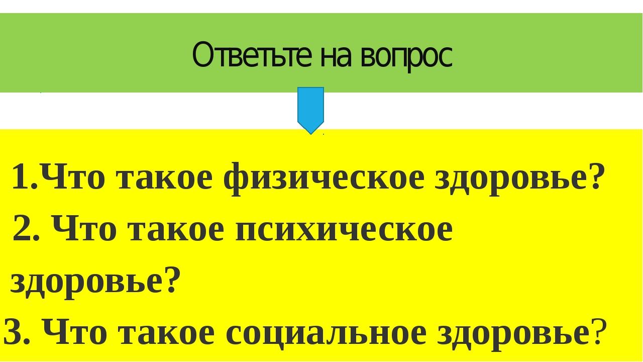 Ответьте на вопрос 1.Что такое физическое здоровье? 2. Что такое психическое...