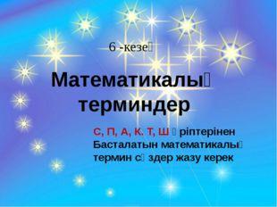 6 -кезең Математикалық терминдер С, П, А, К. Т, Ш әріптерінен Басталатын мате