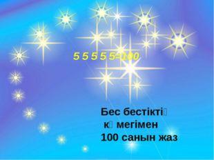 5 5 5 5 5=100 Бес бестіктің көмегімен 100 санын жаз