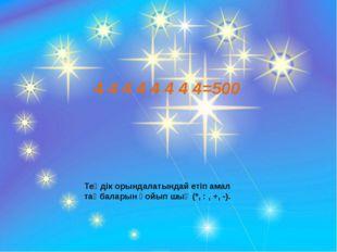 4 4 4 4 4 4 4 4=500 Теңдік орындалатындай етіп амал таңбаларын қойып шық (*,