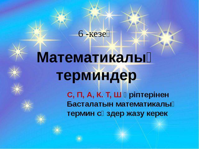 6 -кезең Математикалық терминдер С, П, А, К. Т, Ш әріптерінен Басталатын мате...