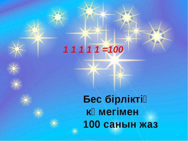 1 1 1 1 1 =100 Бес бірліктің көмегімен 100 санын жаз