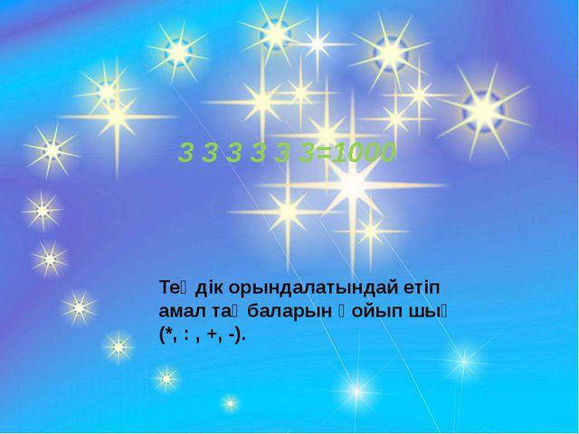3 3 3 3 3 3=1000 Теңдік орындалатындай етіп амал таңбаларын қойып шық (*, :...