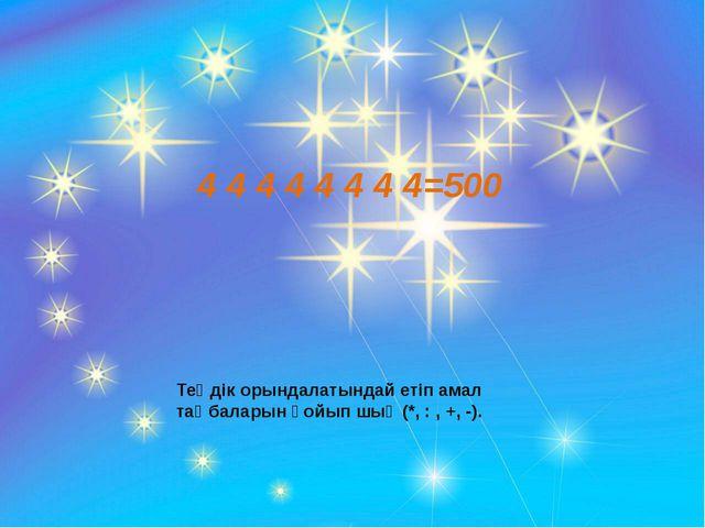4 4 4 4 4 4 4 4=500 Теңдік орындалатындай етіп амал таңбаларын қойып шық (*,...